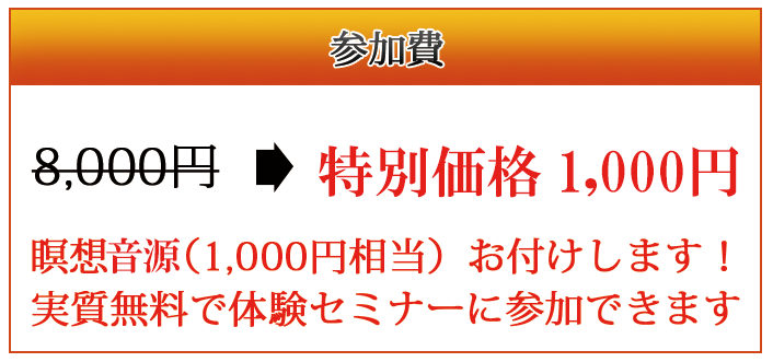 5,000円  → 特別価格3,000円       来場者には2,000円キャッシュバック! 瞑想CD(1,000円相当)お付けします! 実質無料で体験セミナーに参加できます