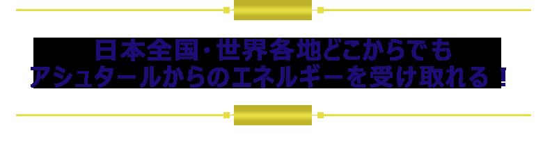 日本全国・世界各地どこからでも アシュタールからのエネルギーを受け取れる!